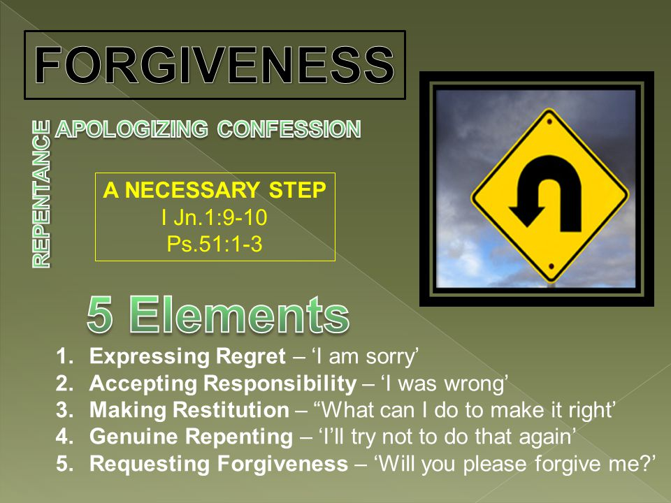 A NECESSARY STEP I Jn.1:9-10 Ps.51:1-3 1.Expressing Regret – 'I am sorry' 2.Accepting Responsibility – 'I was wrong' 3.Making Restitution – What can I do to make it right' 4.Genuine Repenting – 'I'll try not to do that again' 5.Requesting Forgiveness – 'Will you please forgive me '