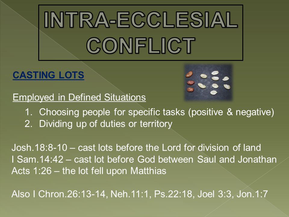 CASTING LOTS Employed in Defined Situations 1.Choosing people for specific tasks (positive & negative) 2.Dividing up of duties or territory Josh.18:8-10 – cast lots before the Lord for division of land I Sam.14:42 – cast lot before God between Saul and Jonathan Acts 1:26 – the lot fell upon Matthias Also I Chron.26:13-14, Neh.11:1, Ps.22:18, Joel 3:3, Jon.1:7