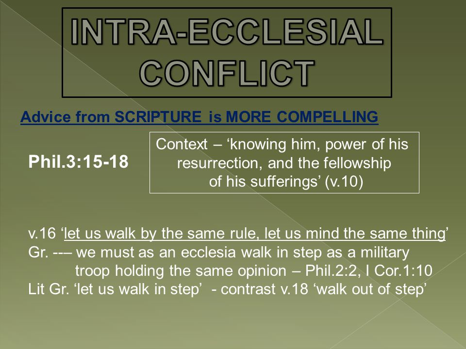 Advice from SCRIPTURE is MORE COMPELLING Phil.3:15-18 Context – 'knowing him, power of his resurrection, and the fellowship of his sufferings' (v.10) v.16 'let us walk by the same rule, let us mind the same thing' Gr.