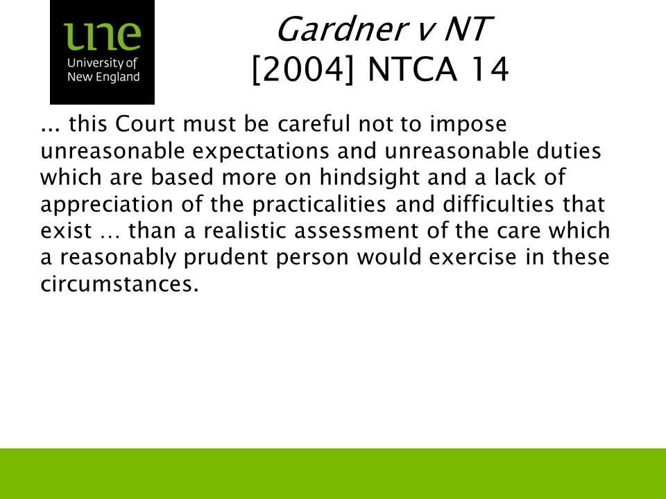 Gardner v NT [2004] NTCA 14... this Court must be careful not to impose unreasonable expectations and unreasonable duties which are based more on hind