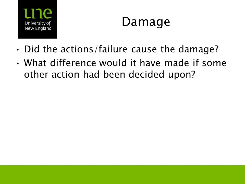 Damage Did the actions/failure cause the damage? What difference would it have made if some other action had been decided upon?