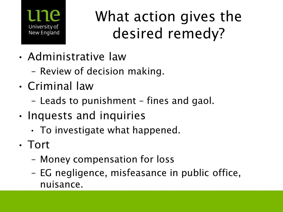 What action gives the desired remedy? Administrative law –Review of decision making. Criminal law –Leads to punishment – fines and gaol. Inquests and