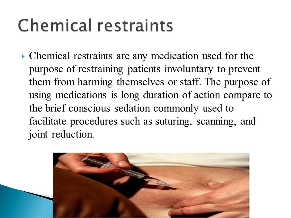  Chemical restraints are any medication used for the purpose of restraining patients involuntary to prevent them from harming themselves or staff. Th
