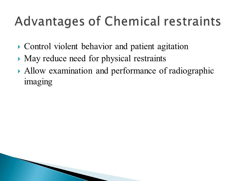  Control violent behavior and patient agitation  May reduce need for physical restraints  Allow examination and performance of radiographic imaging