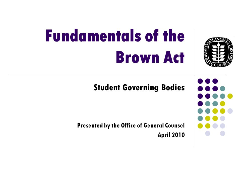 Fundamentals of the Brown Act Student Governing Bodies Presented by the Office of General Counsel April 2010