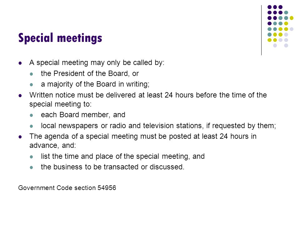 Special meetings A special meeting may only be called by: the President of the Board, or a majority of the Board in writing; Written notice must be delivered at least 24 hours before the time of the special meeting to: each Board member, and local newspapers or radio and television stations, if requested by them; The agenda of a special meeting must be posted at least 24 hours in advance, and: list the time and place of the special meeting, and the business to be transacted or discussed.
