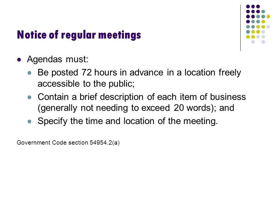Notice of regular meetings Agendas must: Be posted 72 hours in advance in a location freely accessible to the public; Contain a brief description of each item of business (generally not needing to exceed 20 words); and Specify the time and location of the meeting.