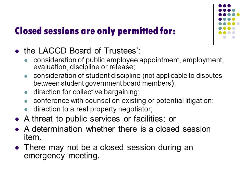 Closed sessions are only permitted for: the LACCD Board of Trustees': consideration of public employee appointment, employment, evaluation, discipline or release; consideration of student discipline ( not applicable to disputes between student government board members ) ; direction for collective bargaining; conference with counsel on existing or potential litigation; direction to a real property negotiator; A threat to public services or facilities; or A determination whether there is a closed session item.