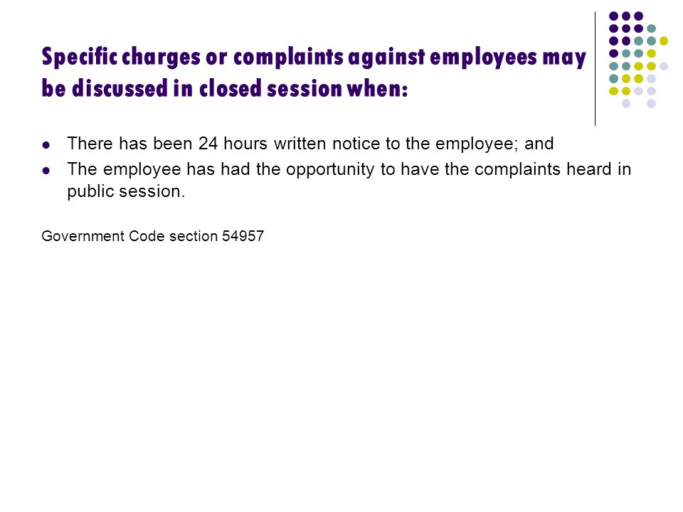 Specific charges or complaints against employees may be discussed in closed session when: There has been 24 hours written notice to the employee; and The employee has had the opportunity to have the complaints heard in public session.