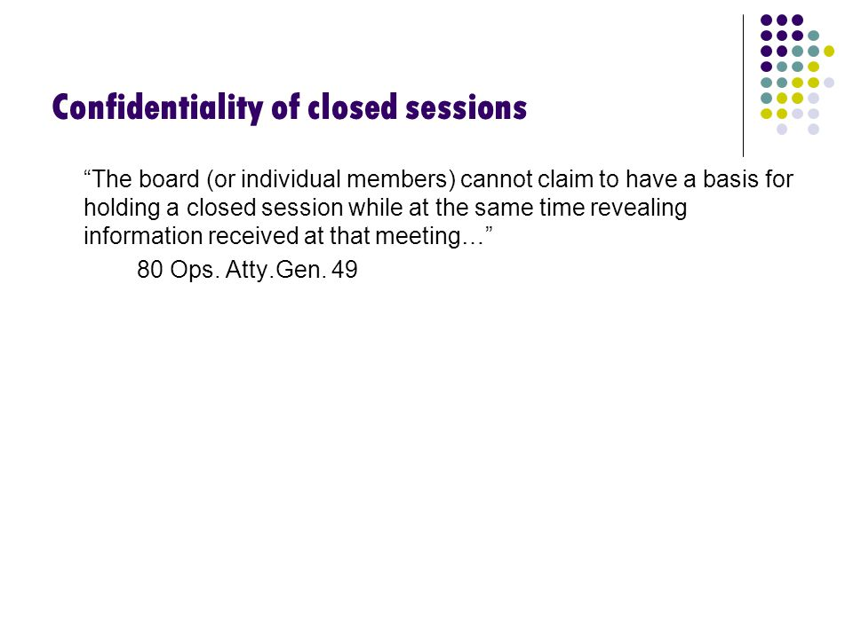 Confidentiality of closed sessions The board (or individual members) cannot claim to have a basis for holding a closed session while at the same time revealing information received at that meeting… 80 Ops.
