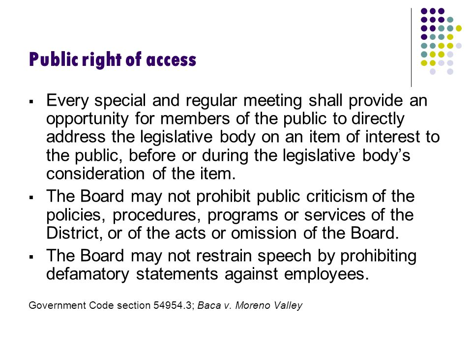 Public right of access  Every special and regular meeting shall provide an opportunity for members of the public to directly address the legislative body on an item of interest to the public, before or during the legislative body's consideration of the item.
