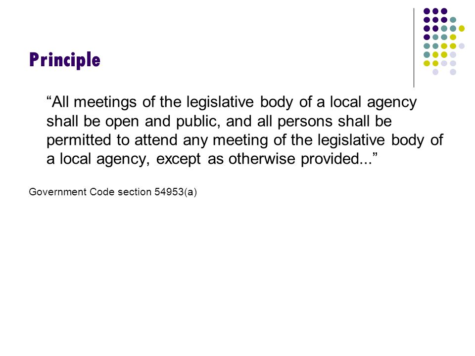 Principle All meetings of the legislative body of a local agency shall be open and public, and all persons shall be permitted to attend any meeting of the legislative body of a local agency, except as otherwise provided... Government Code section 54953(a)