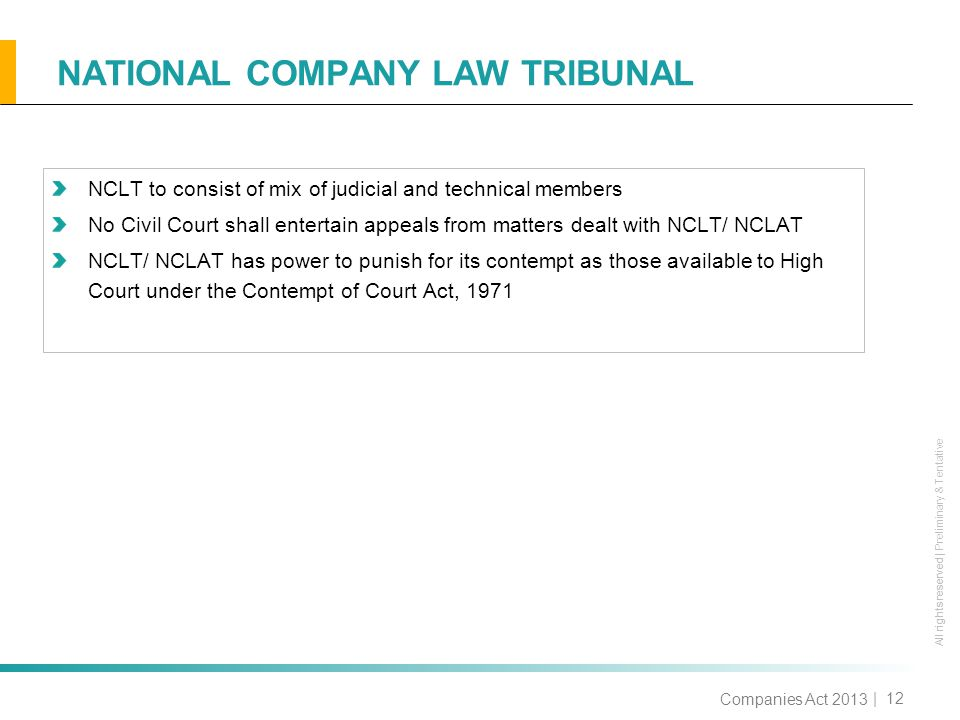 All rights reserved All rights reserved | Preliminary & Tentative NATIONAL COMPANY LAW TRIBUNAL | 12 NCLT to consist of mix of judicial and technical members No Civil Court shall entertain appeals from matters dealt with NCLT/ NCLAT NCLT/ NCLAT has power to punish for its contempt as those available to High Court under the Contempt of Court Act, 1971 Companies Act 2013