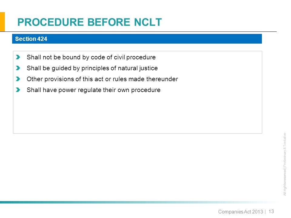 All rights reserved All rights reserved | Preliminary & Tentative PROCEDURE BEFORE NCLT | 13 Shall not be bound by code of civil procedure Shall be guided by principles of natural justice Other provisions of this act or rules made thereunder Shall have power regulate their own procedure Section 424 Companies Act 2013