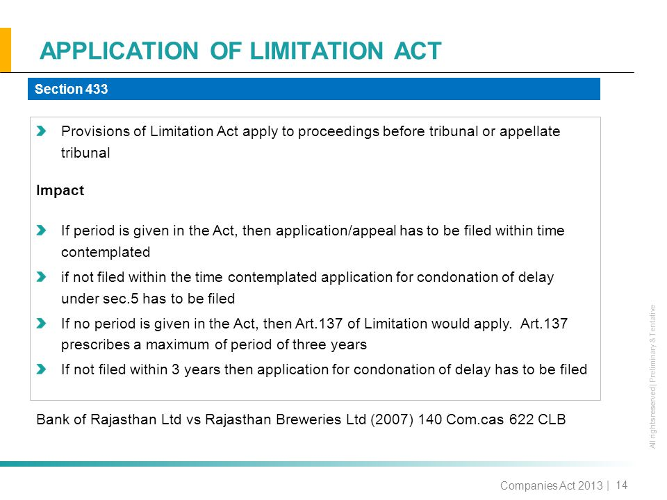All rights reserved All rights reserved | Preliminary & Tentative APPLICATION OF LIMITATION ACT | 14 Provisions of Limitation Act apply to proceedings before tribunal or appellate tribunal Impact If period is given in the Act, then application/appeal has to be filed within time contemplated if not filed within the time contemplated application for condonation of delay under sec.5 has to be filed If no period is given in the Act, then Art.137 of Limitation would apply.
