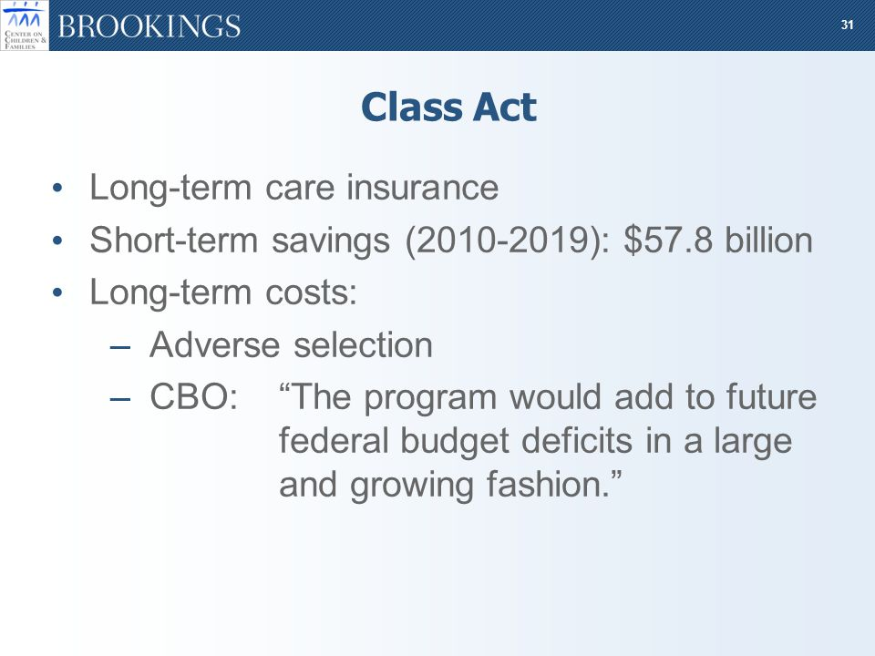 31 Class Act Long-term care insurance Short-term savings (2010-2019): $57.8 billion Long-term costs: –Adverse selection –CBO: The program would add to future federal budget deficits in a large and growing fashion.
