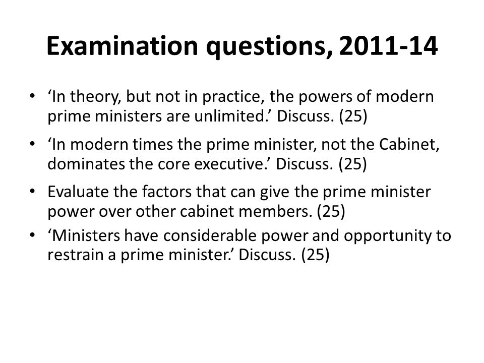Examination questions, 2011-14 'In theory, but not in practice, the powers of modern prime ministers are unlimited.' Discuss. (25) 'In modern times th