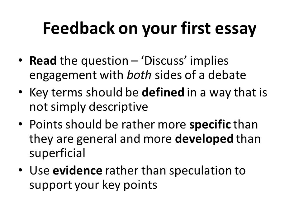 Feedback on your first essay Read the question – 'Discuss' implies engagement with both sides of a debate Key terms should be defined in a way that is not simply descriptive Points should be rather more specific than they are general and more developed than superficial Use evidence rather than speculation to support your key points