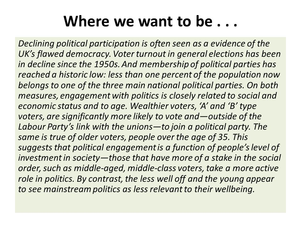 Where we want to be... Declining political participation is often seen as a evidence of the UK's flawed democracy. Voter turnout in general elections
