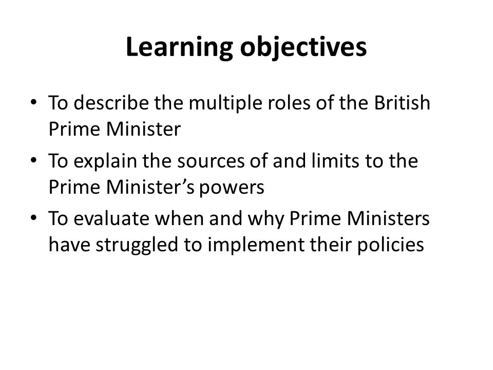 Learning objectives To describe the multiple roles of the British Prime Minister To explain the sources of and limits to the Prime Minister's powers T