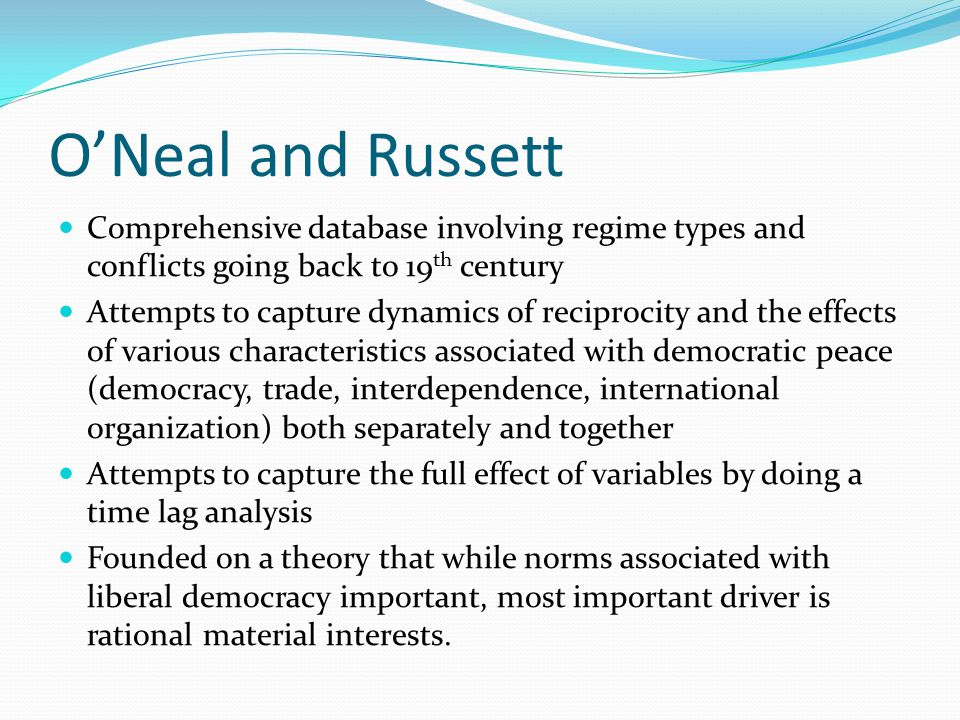 O'Neal and Russett Comprehensive database involving regime types and conflicts going back to 19 th century Attempts to capture dynamics of reciprocity