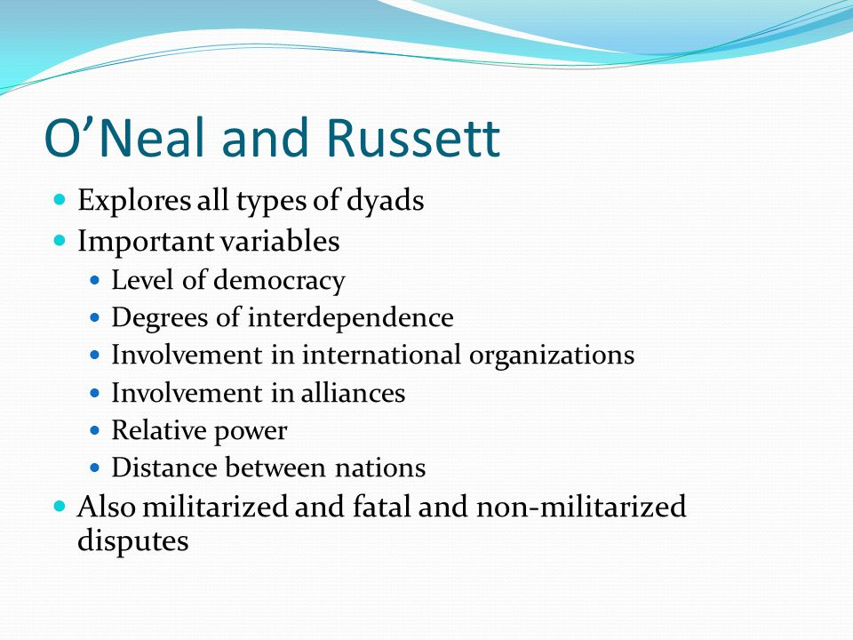 O'Neal and Russett Explores all types of dyads Important variables Level of democracy Degrees of interdependence Involvement in international organiza