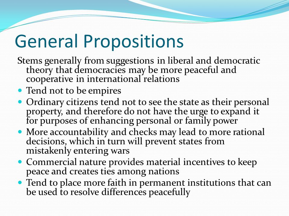 General Propositions Stems generally from suggestions in liberal and democratic theory that democracies may be more peaceful and cooperative in intern