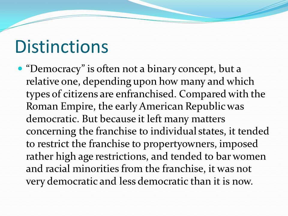 """Distinctions """"Democracy"""" is often not a binary concept, but a relative one, depending upon how many and which types of citizens are enfranchised. Comp"""