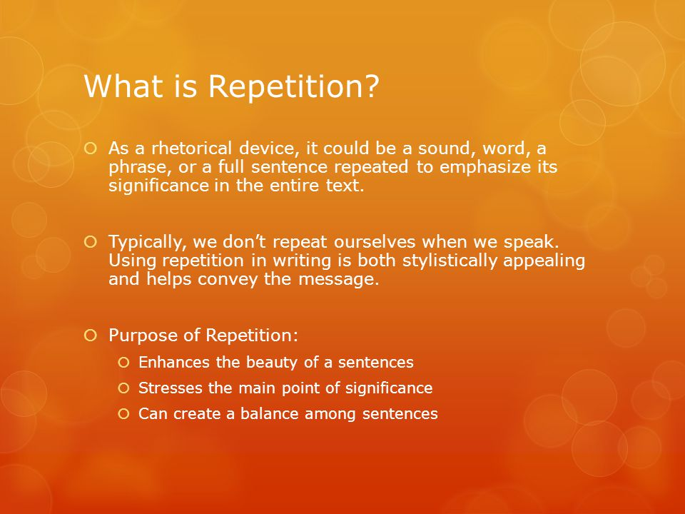 What is Repetition?  As a rhetorical device, it could be a sound, word, a phrase, or a full sentence repeated to emphasize its significance in the en