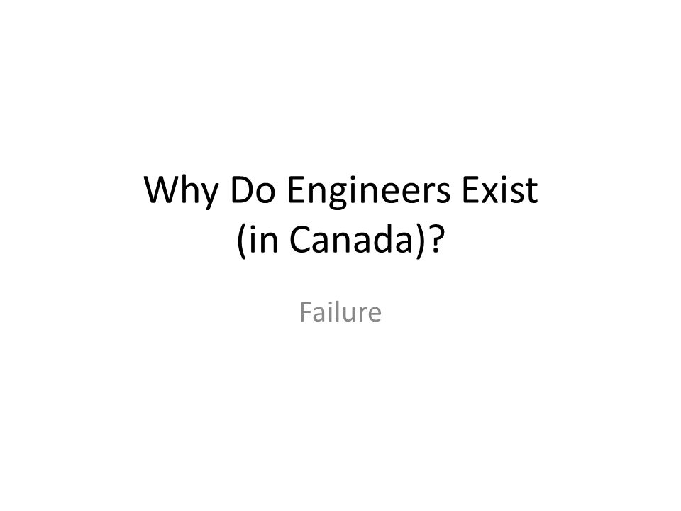 Why Do Engineers Exist (in Canada)? Failure