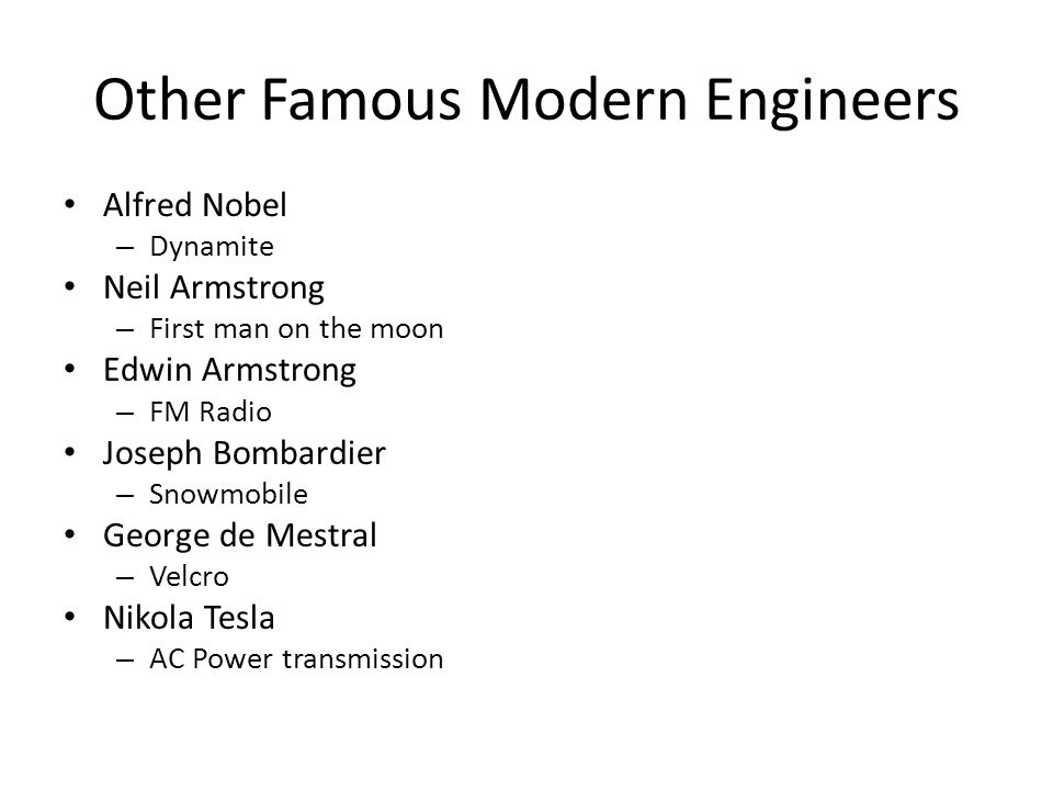 Other Famous Modern Engineers Alfred Nobel – Dynamite Neil Armstrong – First man on the moon Edwin Armstrong – FM Radio Joseph Bombardier – Snowmobile George de Mestral – Velcro Nikola Tesla – AC Power transmission