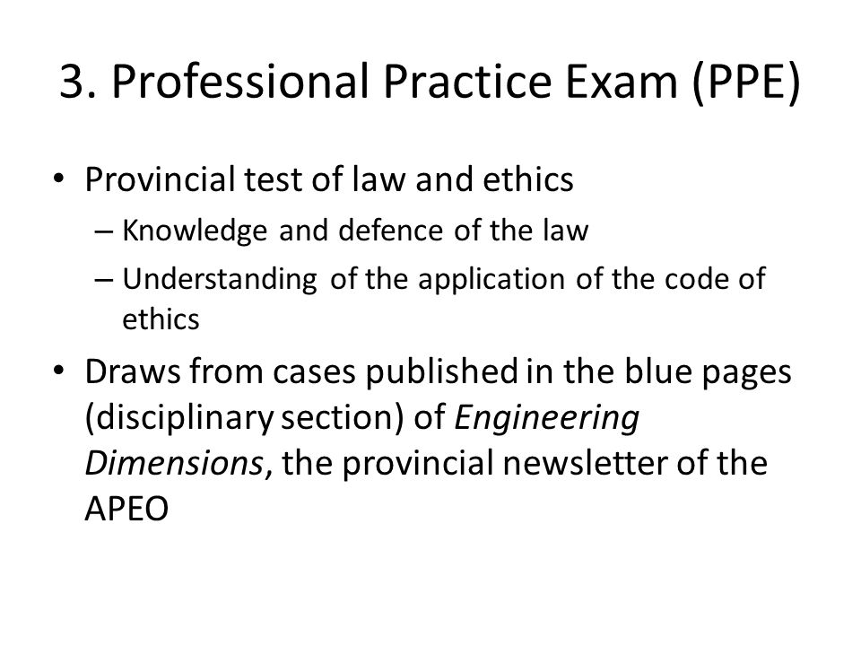 3. Professional Practice Exam (PPE) Provincial test of law and ethics – Knowledge and defence of the law – Understanding of the application of the cod