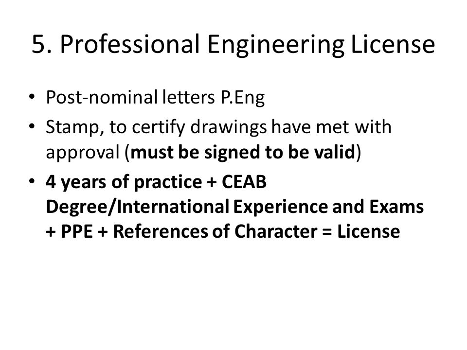 5. Professional Engineering License Post-nominal letters P.Eng Stamp, to certify drawings have met with approval (must be signed to be valid) 4 years