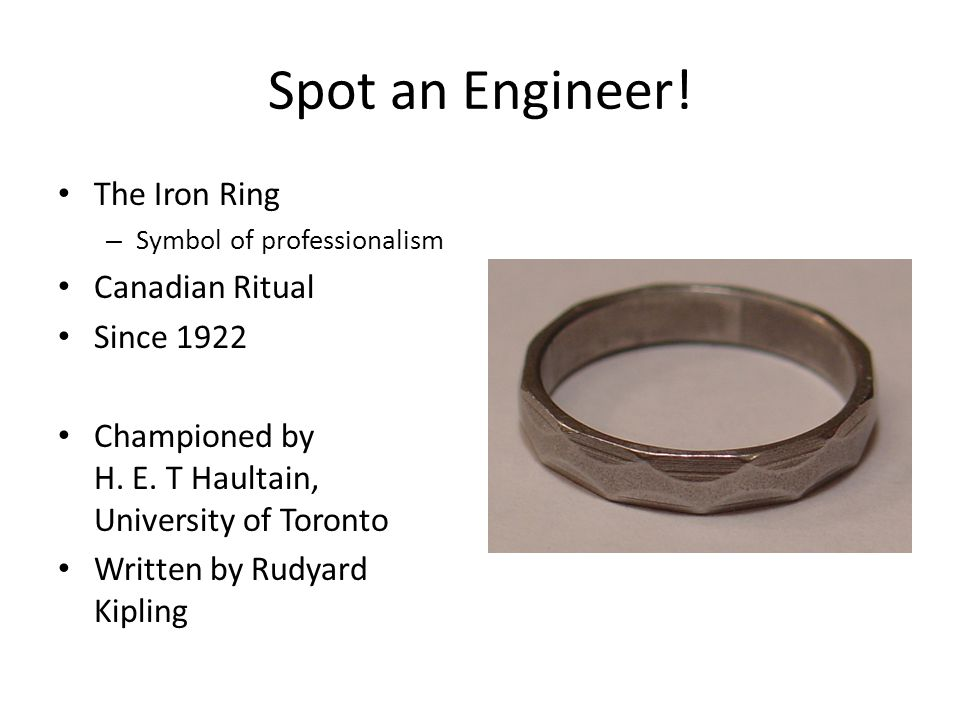 Spot an Engineer! The Iron Ring – Symbol of professionalism Canadian Ritual Since 1922 Championed by H. E. T Haultain, University of Toronto Written b