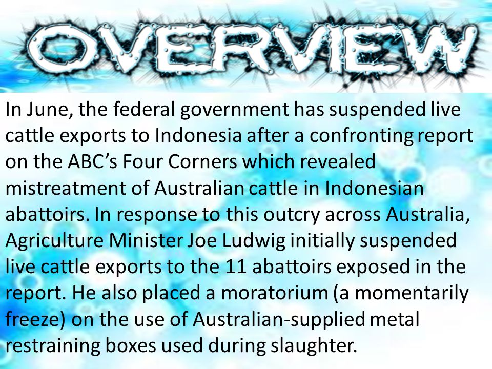 In June, the federal government has suspended live cattle exports to Indonesia after a confronting report on the ABC's Four Corners which revealed mistreatment of Australian cattle in Indonesian abattoirs.