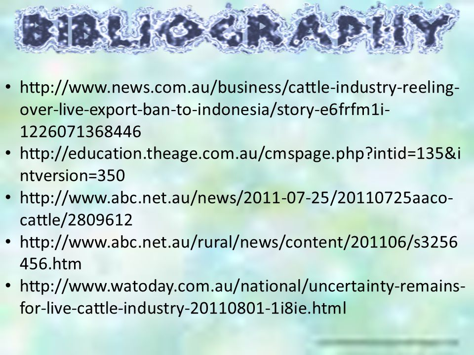 http://www.news.com.au/business/cattle-industry-reeling- over-live-export-ban-to-indonesia/story-e6frfm1i- 1226071368446 http://education.theage.com.au/cmspage.php?intid=135&i ntversion=350 http://www.abc.net.au/news/2011-07-25/20110725aaco- cattle/2809612 http://www.abc.net.au/rural/news/content/201106/s3256 456.htm http://www.watoday.com.au/national/uncertainty-remains- for-live-cattle-industry-20110801-1i8ie.html