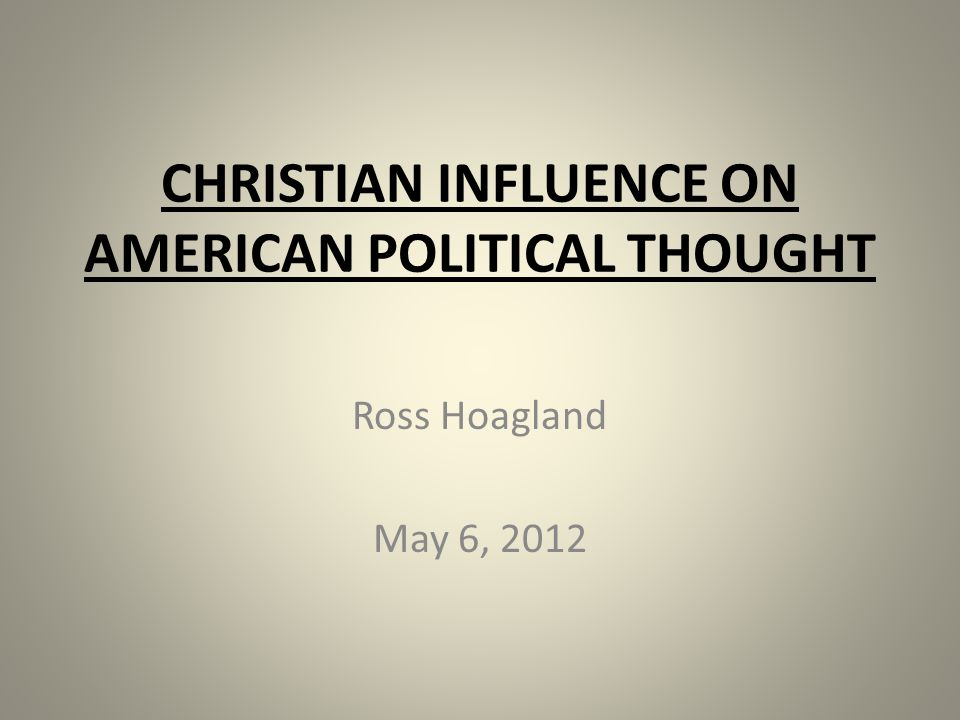 CHRISTIAN INFLUENCE ON AMERICAN POLITICAL THOUGHT Ross Hoagland May 6, 2012