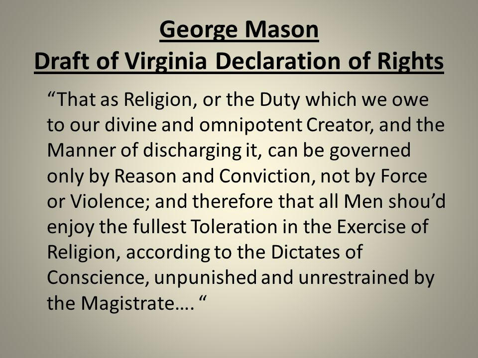 George Mason Draft of Virginia Declaration of Rights That as Religion, or the Duty which we owe to our divine and omnipotent Creator, and the Manner of discharging it, can be governed only by Reason and Conviction, not by Force or Violence; and therefore that all Men shou'd enjoy the fullest Toleration in the Exercise of Religion, according to the Dictates of Conscience, unpunished and unrestrained by the Magistrate….