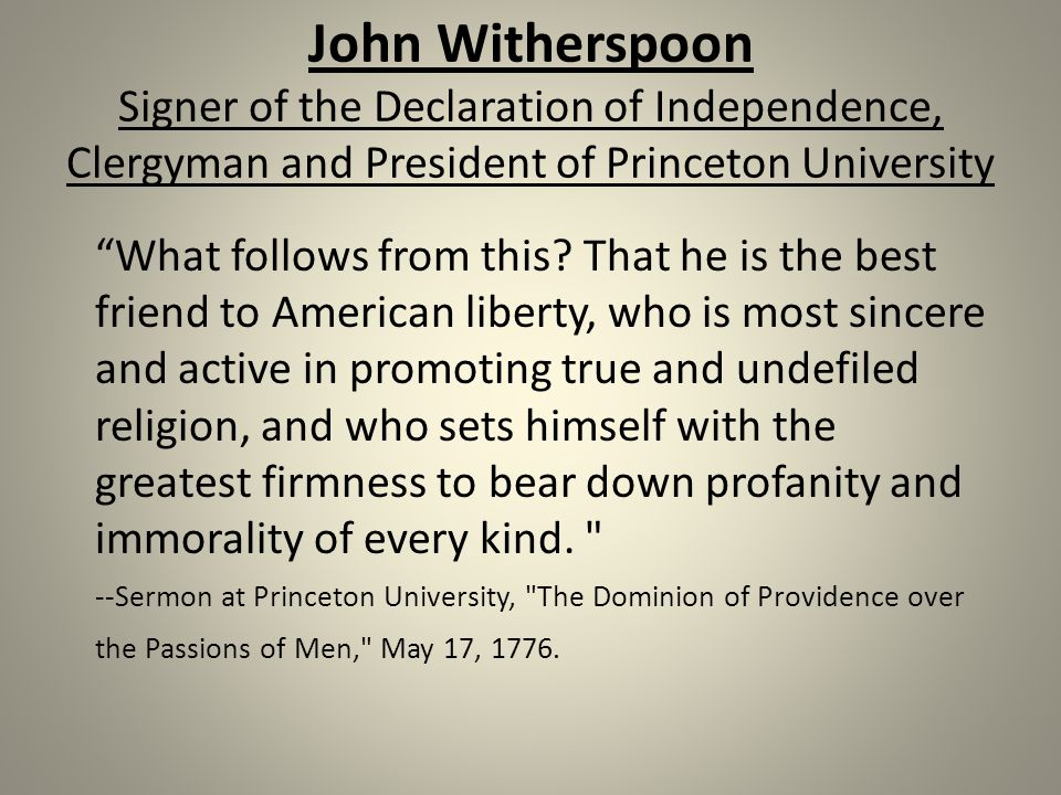 John Witherspoon Signer of the Declaration of Independence, Clergyman and President of Princeton University What follows from this.