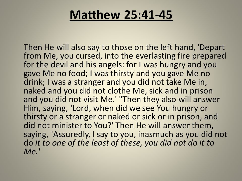 Matthew 25:41-45 Then He will also say to those on the left hand, Depart from Me, you cursed, into the everlasting fire prepared for the devil and his angels: for I was hungry and you gave Me no food; I was thirsty and you gave Me no drink; I was a stranger and you did not take Me in, naked and you did not clothe Me, sick and in prison and you did not visit Me. Then they also will answer Him, saying, Lord, when did we see You hungry or thirsty or a stranger or naked or sick or in prison, and did not minister to You Then He will answer them, saying, Assuredly, I say to you, inasmuch as you did not do it to one of the least of these, you did not do it to Me.