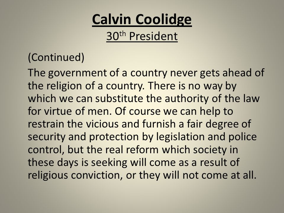 Calvin Coolidge 30 th President (Continued) The government of a country never gets ahead of the religion of a country.