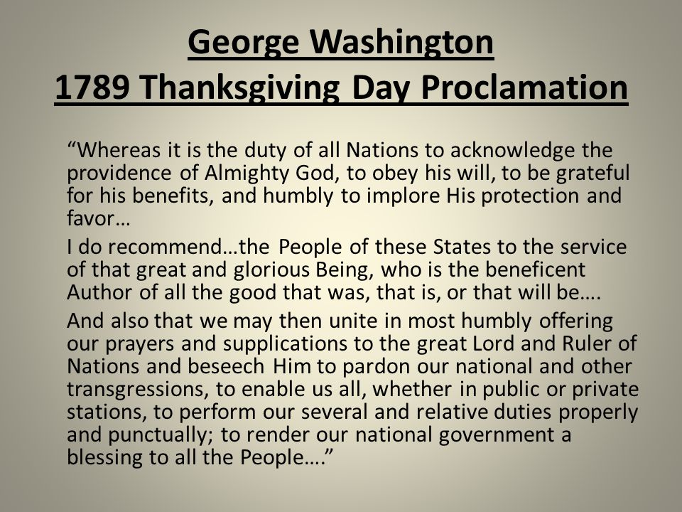 George Washington 1789 Thanksgiving Day Proclamation Whereas it is the duty of all Nations to acknowledge the providence of Almighty God, to obey his will, to be grateful for his benefits, and humbly to implore His protection and favor… I do recommend…the People of these States to the service of that great and glorious Being, who is the beneficent Author of all the good that was, that is, or that will be….