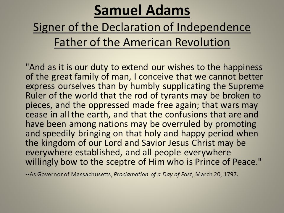 Samuel Adams Signer of the Declaration of Independence Father of the American Revolution And as it is our duty to extend our wishes to the happiness of the great family of man, I conceive that we cannot better express ourselves than by humbly supplicating the Supreme Ruler of the world that the rod of tyrants may be broken to pieces, and the oppressed made free again; that wars may cease in all the earth, and that the confusions that are and have been among nations may be overruled by promoting and speedily bringing on that holy and happy period when the kingdom of our Lord and Savior Jesus Christ may be everywhere established, and all people everywhere willingly bow to the sceptre of Him who is Prince of Peace. --As Governor of Massachusetts, Proclamation of a Day of Fast, March 20, 1797.