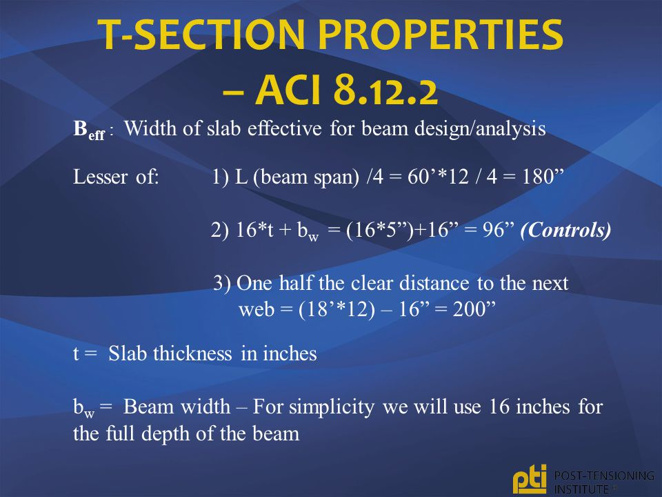 "T-SECTION PROPERTIES – ACI 8.12.2 B eff : Width of slab effective for beam design/analysis Lesser of: 1) L (beam span) /4 = 60'*12 / 4 = 180"" 2) 16*t"