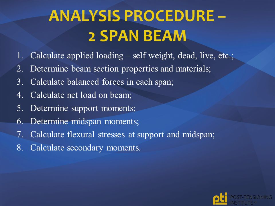 ANALYSIS PROCEDURE – 2 SPAN BEAM 1.Calculate applied loading – self weight, dead, live, etc.; 2.Determine beam section properties and materials; 3.Cal
