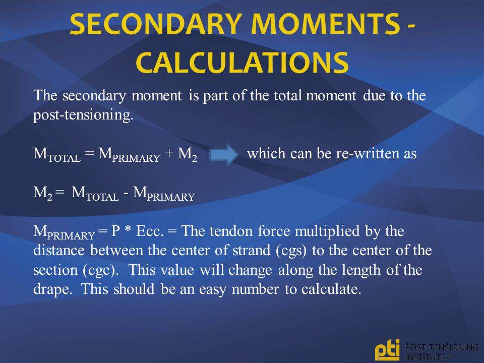SECONDARY MOMENTS - CALCULATIONS The secondary moment is part of the total moment due to the post-tensioning. M TOTAL = M PRIMARY + M 2 which can be r
