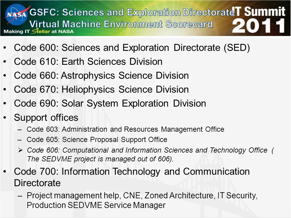 Code 600: Sciences and Exploration Directorate (SED) Code 610: Earth Sciences Division Code 660: Astrophysics Science Division Code 670: Heliophysics Science Division Code 690: Solar System Exploration Division Support offices –Code 603: Administration and Resources Management Office –Code 605: Science Proposal Support Office  Code 606: Computational and Information Sciences and Technology Office ( The SEDVME project is managed out of 606).