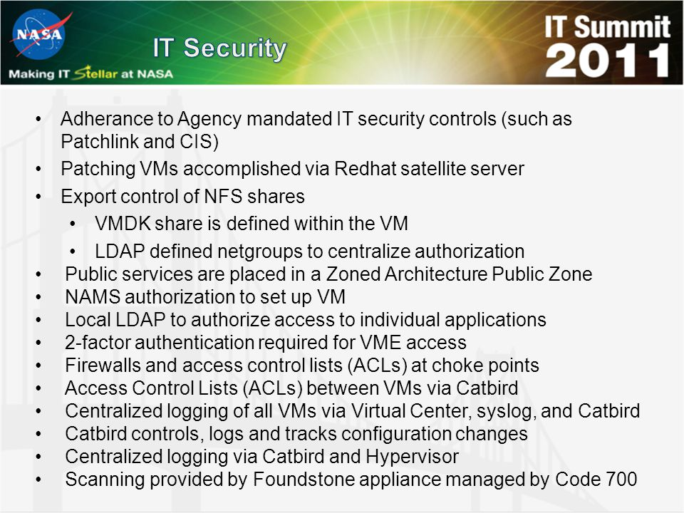 Adherance to Agency mandated IT security controls (such as Patchlink and CIS) Patching VMs accomplished via Redhat satellite server Export control of NFS shares VMDK share is defined within the VM LDAP defined netgroups to centralize authorization Public services are placed in a Zoned Architecture Public Zone NAMS authorization to set up VM Local LDAP to authorize access to individual applications 2-factor authentication required for VME access Firewalls and access control lists (ACLs) at choke points Access Control Lists (ACLs) between VMs via Catbird Centralized logging of all VMs via Virtual Center, syslog, and Catbird Catbird controls, logs and tracks configuration changes Centralized logging via Catbird and Hypervisor Scanning provided by Foundstone appliance managed by Code 700