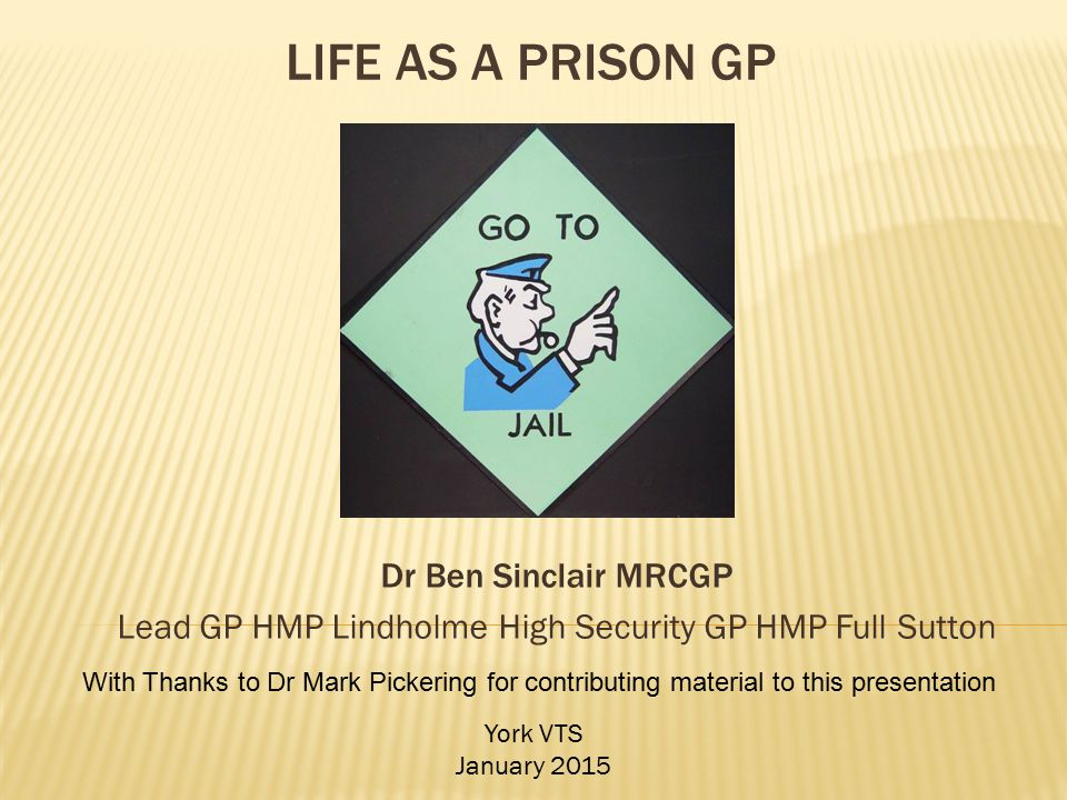 Dr Ben Sinclair MRCGP Lead GP HMP Lindholme High Security GP HMP Full Sutton York VTS January 2015 With Thanks to Dr Mark Pickering for contributing m