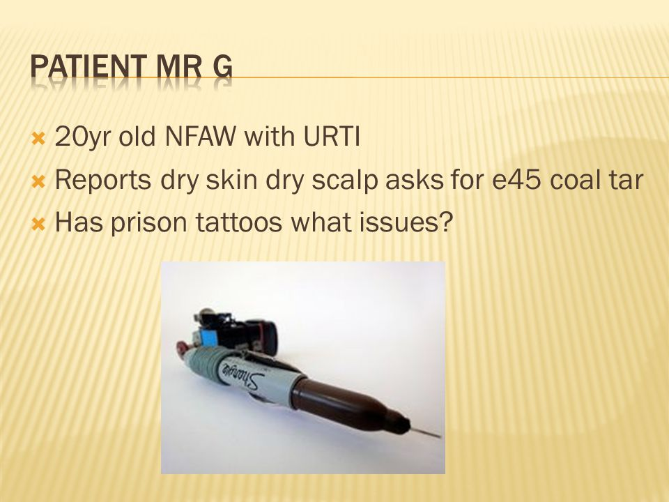  20yr old NFAW with URTI  Reports dry skin dry scalp asks for e45 coal tar  Has prison tattoos what issues?